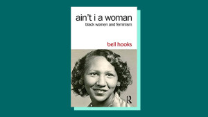 """Ain't I a Woman: Black Women and Feminism"" by bell hooks"