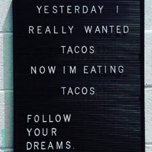 Yesterday I really wanted tacos. Now I'm eating tacos. Follow your dreams.