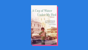 """""""A Cup of Water Under My Bed"""" by Daisy Hernández"""