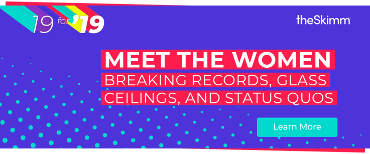 19 for '19. Meet the women breaking records, glass ceilings, and status quos.