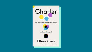 """""""Chatter: The Voice in Our Head, Why It Matters, and How to Harness It"""" by Ethan Kross"""
