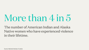 More than 4 in 5: The number of American Indian and Alaska Native women who have experienced violence in their lifetime.