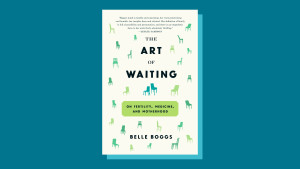 """""""The Art of Waiting"""" by Belle Boggs"""