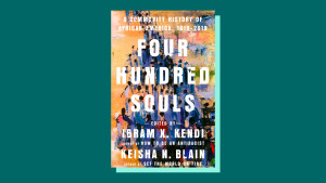 """Four Hundred Souls: A Community History of African America, 1619-2019"" edited by Ibram X. Kendi and Keisha N. Blain"