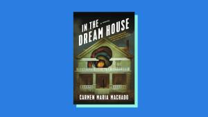 """""""In the Dream House"""" by Carmen Maria Machado"""