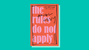 """The Rules Do Not Apply"" by Ariel Levy"
