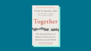 """""""Together: The Healing Power of Human Connection in a Sometimes Lonely World"""" by Vivek H. Murthy M.D."""