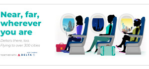 Near, far, wherever you are... Delta's there, too. Flying to over 300 cities. Together with Delta: Keep climbing.