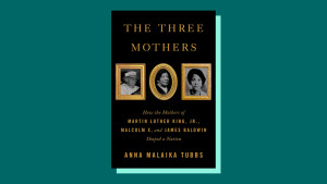 """The Three Mothers: How the Mothers of Martin Luther King Jr., Malcolm X, and James Baldwin Shaped a Nation"" by Anna MalaikaTubbs"