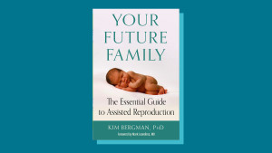 """""""Your Future Family: The Essential Guide to Assisted Reproduction"""" by Kim Bergman PhD"""