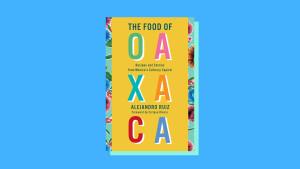 """The Food of Oaxaca: Recipes and Stories from Mexico's Culinary Capital"" By Alejandro Ruiz and Carla Altesor"