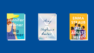 "Jennifer Weiner's ""Big Summer,"" Stephanie Danler's ""Stray,"" and Emma Straub's ""All Adults Here"""