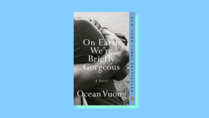 """""""On Earth We're Briefly Gorgeous"""" by Ocean Vuong"""