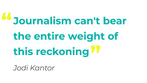 "Journalism can't bear the entire weight of this reckoning"" - Jodi Kantor"