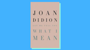 """""""Let Me Tell You What I Mean"""" by Joan Didion"""