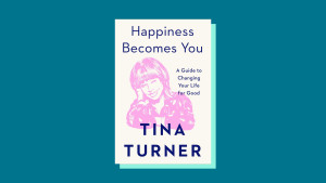 """""""Happiness Becomes You: A Guide to Changing Your Life for Good"""" by Tina Turner"""