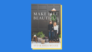"""Make Life Beautiful"" by Syd and Shea McGee"