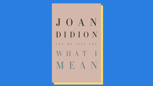 """Let Me Tell You What I Mean,"" by Joan Didion"