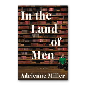 """""""In the Land of Men"""" by Adrienne Miller"""