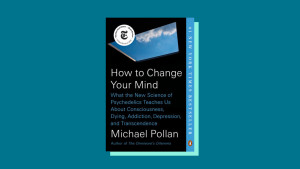 """""""How to Change Your Mind"""" by Michael Pollan"""