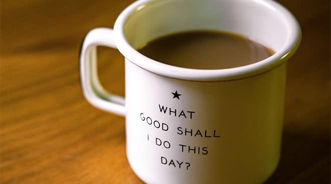 """Coffee mug that says, """"What good shall I do today?"""""""
