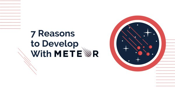 7 Reasons to Develop Your Next Web App With Meteor