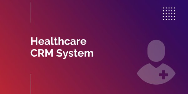 Powerful Benefits of Healthcare CRM Software