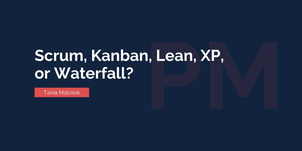 Scrum, Kanban, Lean, XP,  or Waterfall?