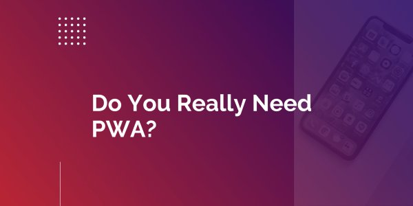 Four Questions to Understand If You Need PWA