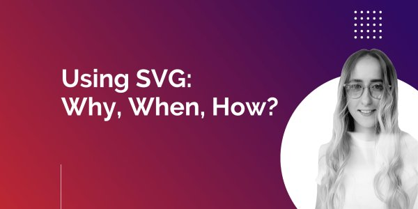A Fresh Perspective at Why, When, and How to Use SVG