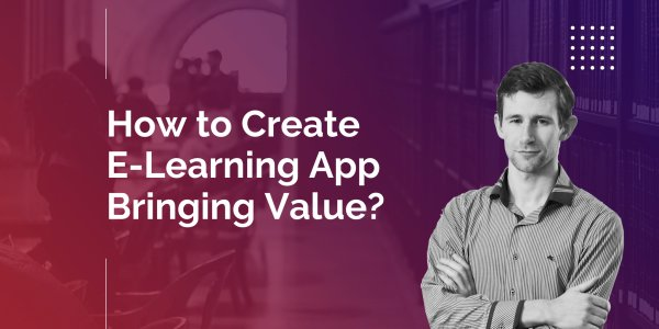 How to Create E-Learning App Bringing Value?