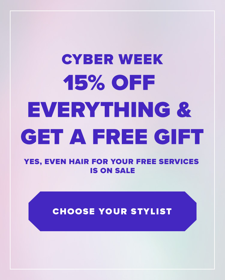 Cyber Week - 15% off everything & get a free gift. Yes, even hair for your free services is on sale. Shop Now
