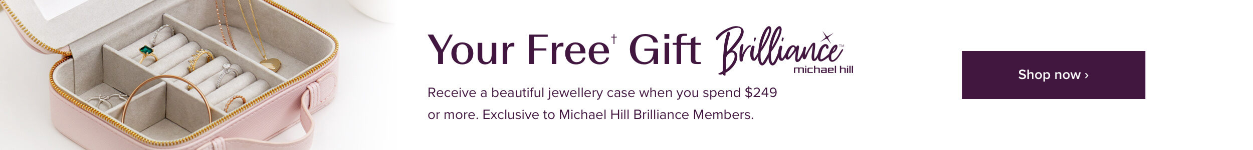 Your Free Gift with Michael Hill Brilliance. Receive a jewellery case when you spend $249 or more. Exclusive to Michael Hill Brilliance Members.