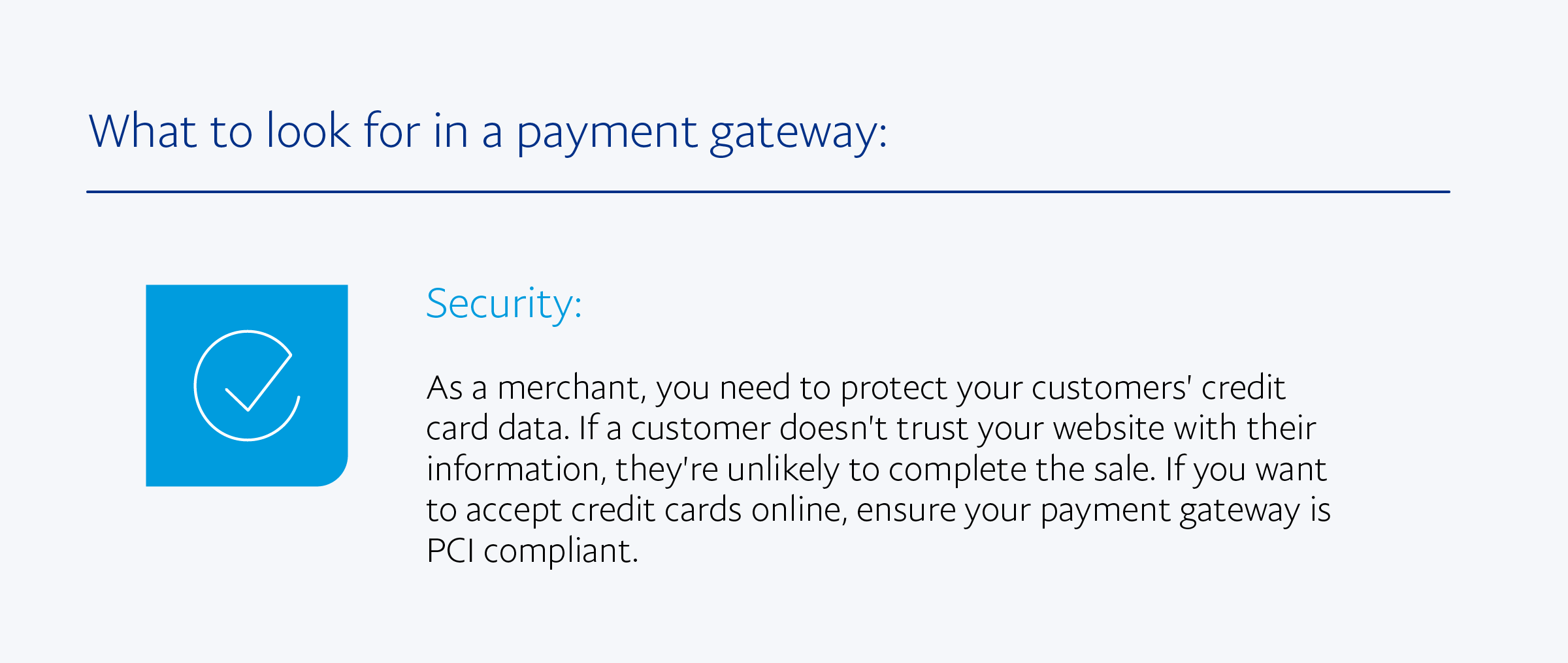 Security: As a merchant, you need to protect your customers' credit card data. If a customer doesn't trust your website with their information, they're unlikely to complete the sale. If you want to accept credit cards online, ensure your payment gateway is PCI compliant.