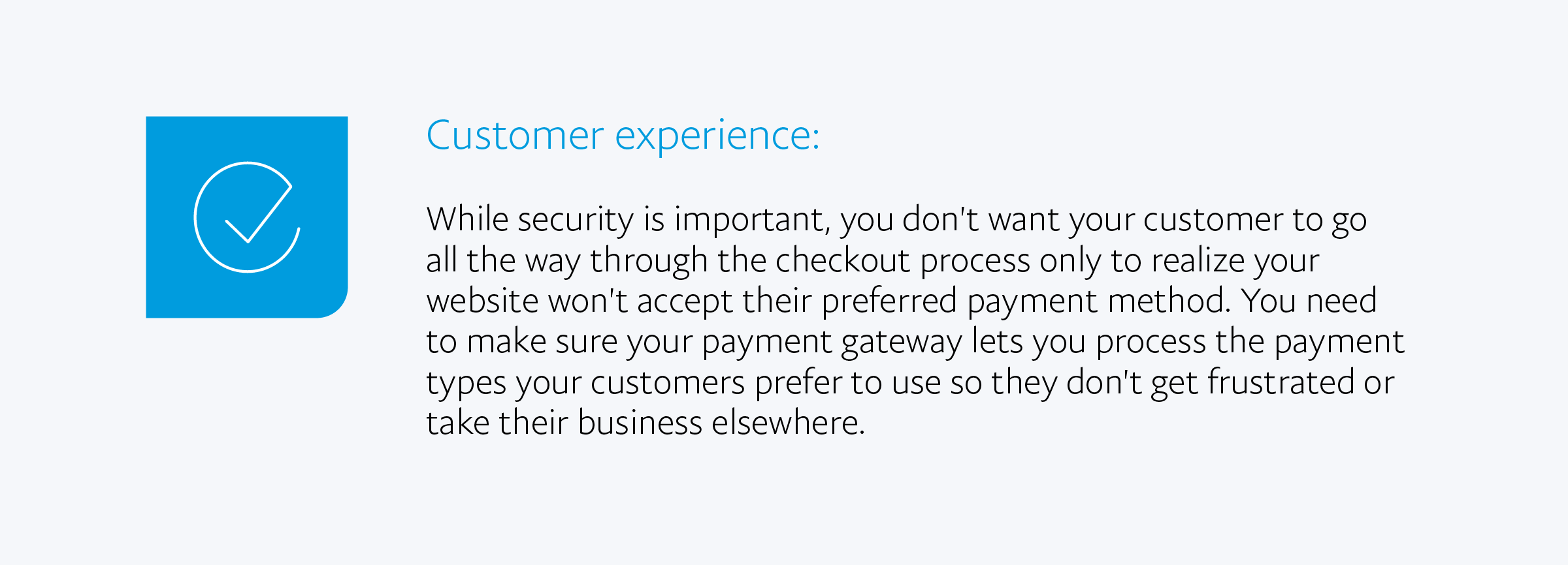 Customer experience: While security is important, you don't want your customer to go all the way through the checkout process only to realize your website won't accept their preferred payment method. You need to make sure your payment gateway lets you process the payment types your customers prefer to use so they don't get frustrated or take their business elsewhere.