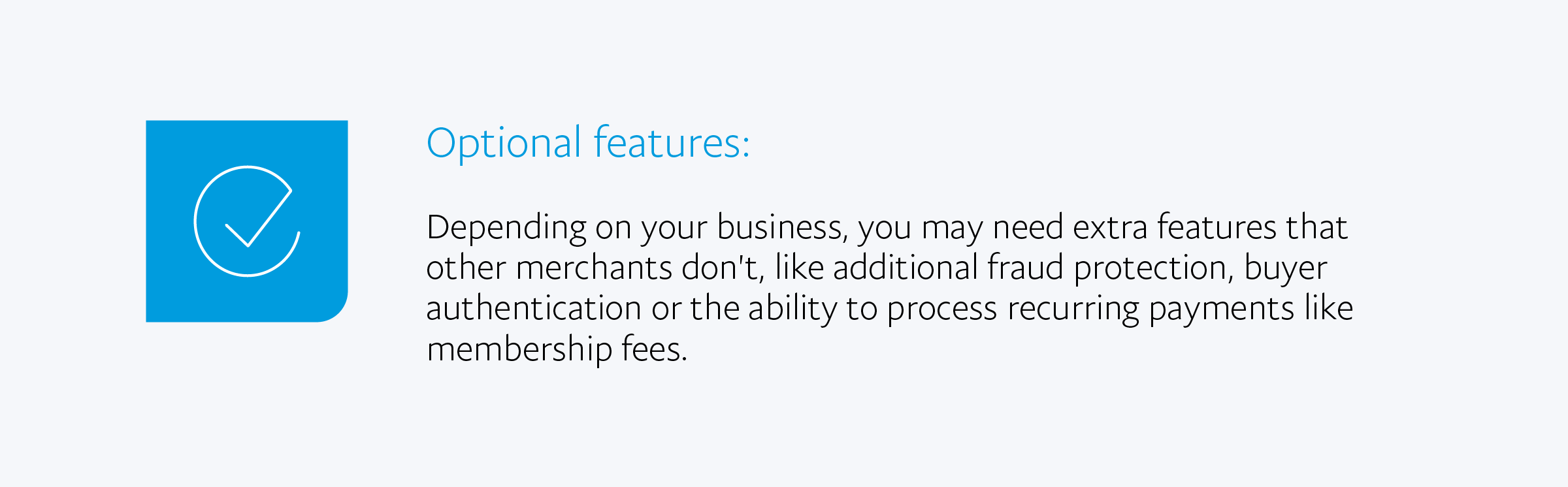 Optional features: Depending on your business, you may need extra features that other merchants don't, like additional fraud protection, buyer authentication or the ability to process recurring payments like membership fees.