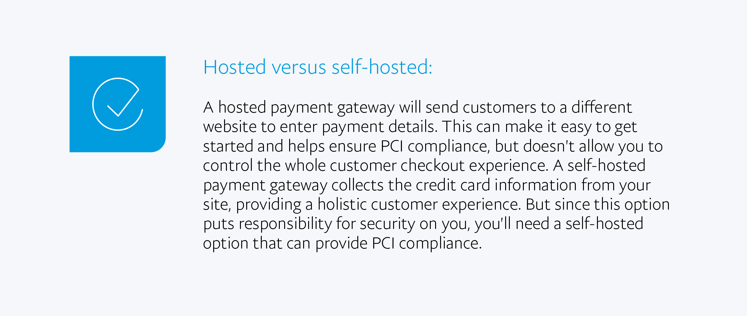 Hosted versus self-hosted: A hosted payment gateway will send customers to a different website to enter payment details. This can make it easy to get started and helps ensure PCI compliance, but doesn't allow you to control the whole customer checkout experience. A self-hosted payment gateway collects the credit card information from your site, providing a holistic customer experience. But since this option puts responsibility for security on you, you'll need a self-hosted option that can provide PCI compliance.