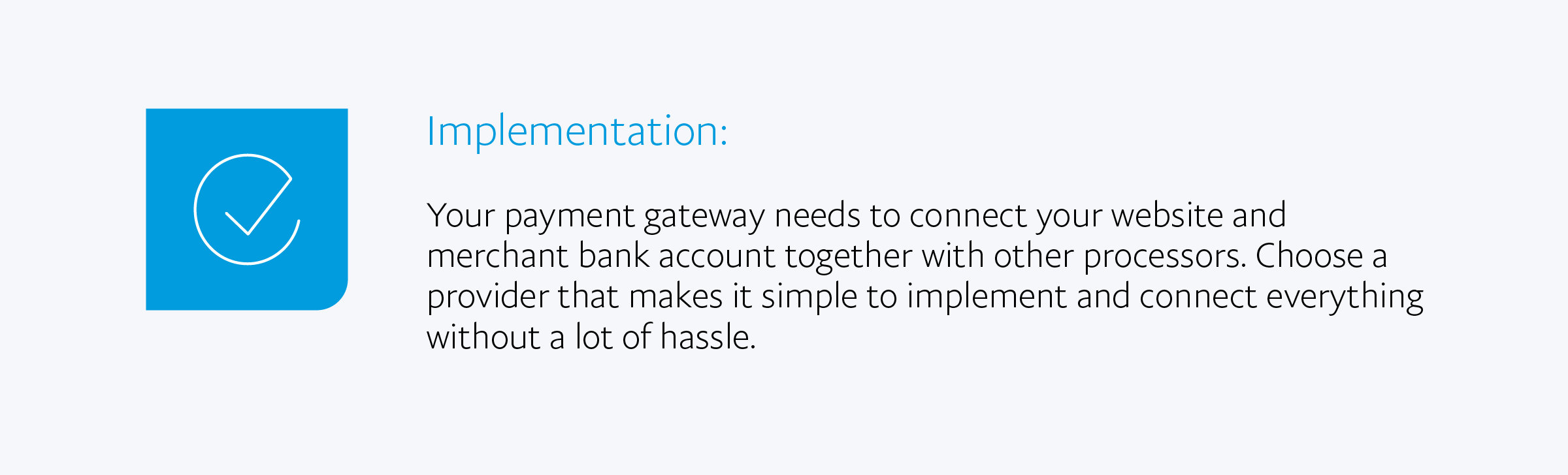 Implementation: Your payment gateway needs to connect your website and merchant bank account together with other processors. Choose a provider that makes it simple to implement and connect everything without a lot of hassle.