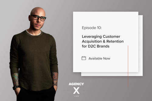 Agency X Podcast: Leveraging Customer Acquisition and Retention for D2C Brands