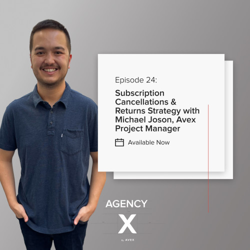 Agency X Podcast: Subscription Cancellations & Returns Strategy with Michael Joson, Avex Project Manager