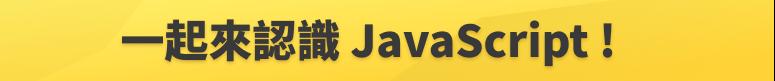 JS 課程內頁 - 標題圖 - 一起來認識 JavaScript !