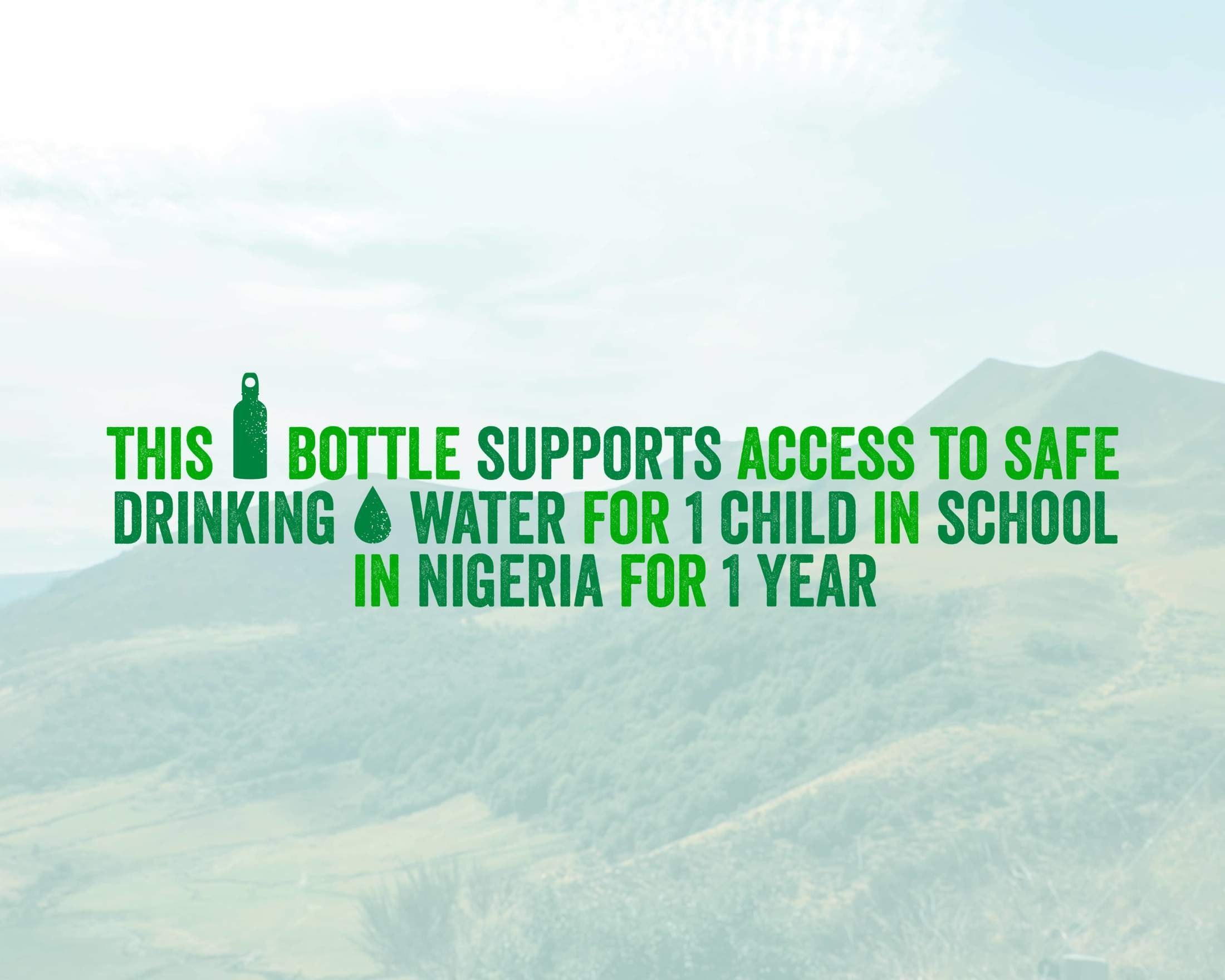 This bottle supports access to safe drinking water for 1 child in school in Nigeria for 1 year.