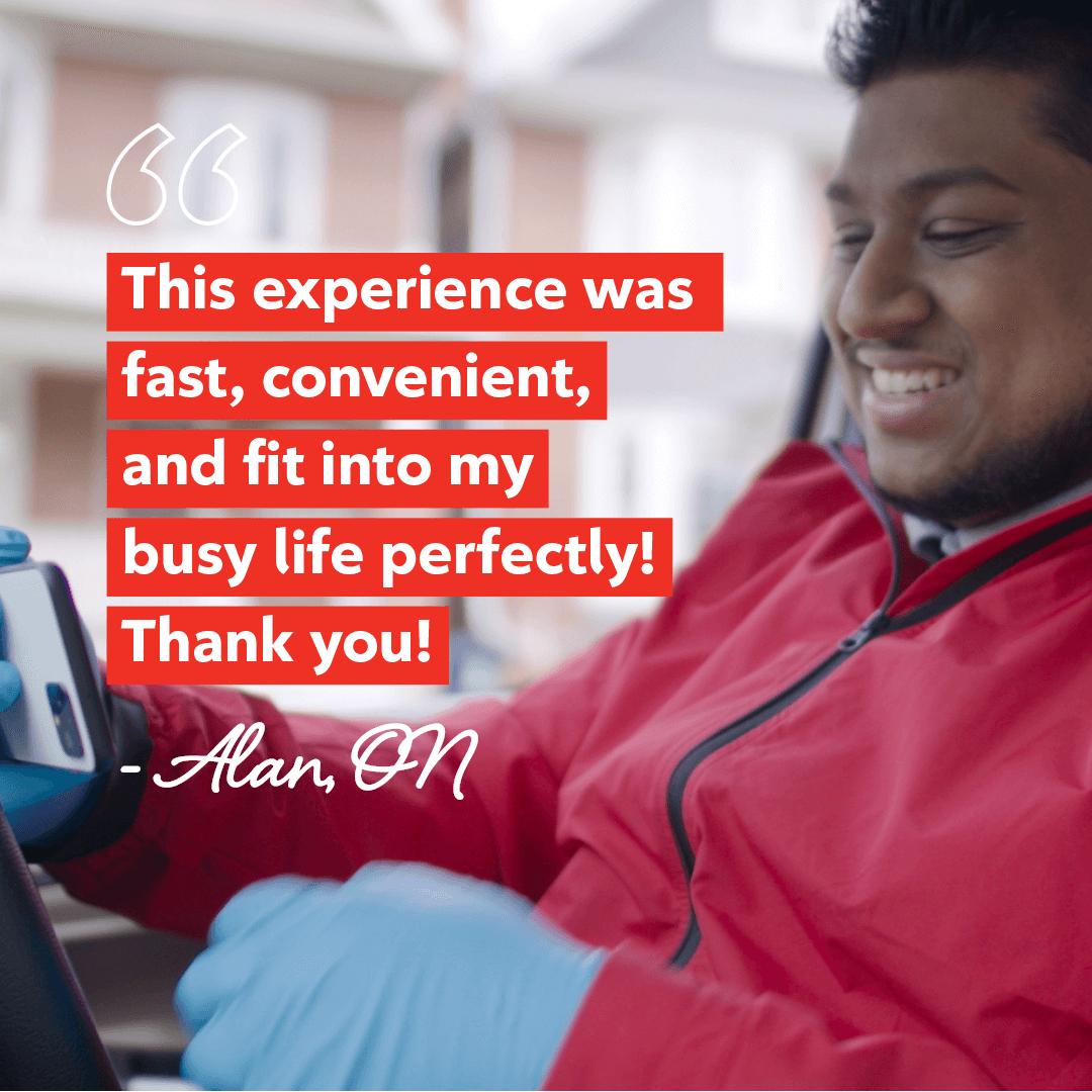 This experience was fast, convenient, and fit into my busy life perfectly! Thank you! Alan from Ontario