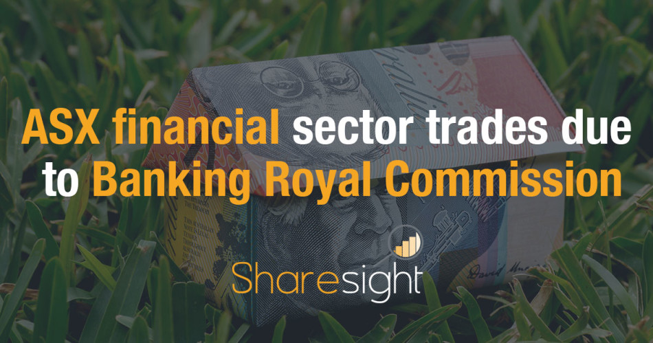ASX financial sector trades due to Banking Royal Commission