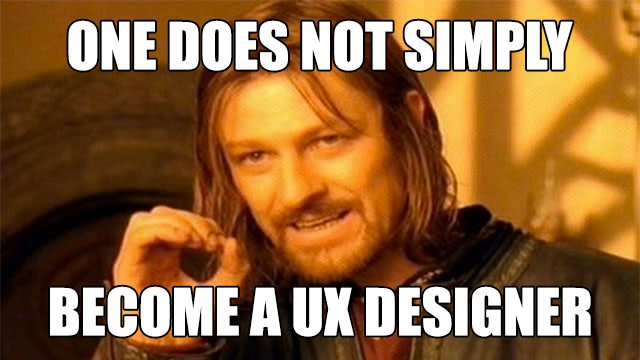 One does not simply become a UX Designer