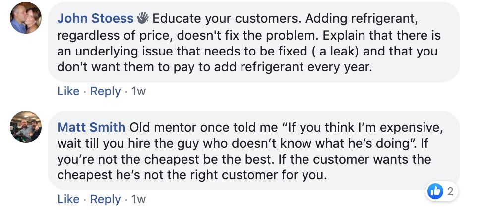 "John Stoess: Educate your customers. Adding refrigerant, regardless of price doesn't fix the problem. Explain that there is an underlying issue that needs to be fixed (a leak) and that you don't want them to pay to add refrigerant every year.   Matt Smith: An old mentor once told me, ""If you think I'm expensive, wait till you hire the guy who doesn't know what he's doing."" If you're not the cheapest, be the best. If the customer wants the cheapest, he's not the right customer for you."
