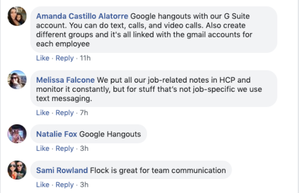 Amanda Castillo Alatorre: Google hangouts without our G Suite account. You can do text, calls, and videos. Also, create different groups and it's all linked with Gmail account for each employee.   Melissa Falcone: We put all our job-related notes in HCP and monitor it constantly, but for stuff that's not job-specific, we use text messaging.   Natalie Fox: Google Hangouts.   Same Rowland: Flock is great for team communication.