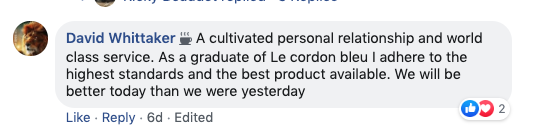 David Whittaker: A cultivated personal relationship and world-class service. As a graduate of Le Cordon Bleu, I adhere to the highest standards and the best product available. We will be better today than we were yesterday.
