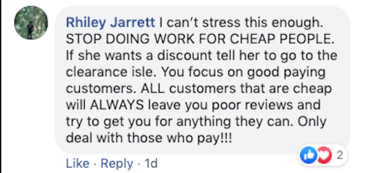 Rhiley Jarett: I can't stress this enough. Stop working for cheap people! If she wants a discount, tell her to go to the clearance aisle. You should focus on good-paying customers.   All cheap customers will always leave your poor reviews and try to get you for anything they can. Only deal with those who pay.
