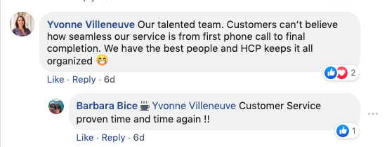 Yvonne Villeneuve: Our talented team. Customers can't believe how seamless our service is from the first phone call to the final completion. We have the best people and HCP keeps it all organized.   Barbara Bice: Yvonne Villeneuve Cusomter serive prven tme and time again!!